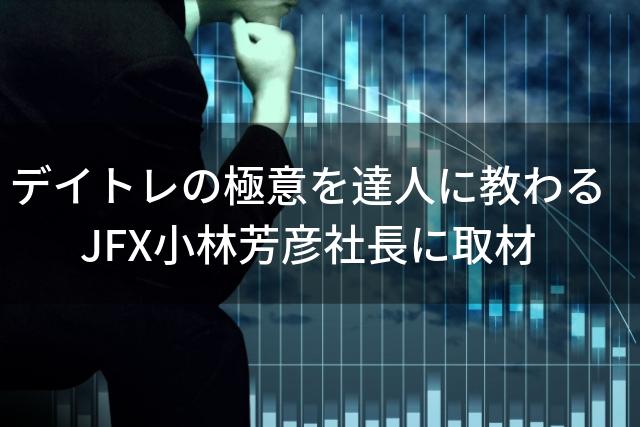 デイトレの極意を達人に教わる JFX小林芳彦社長に取材